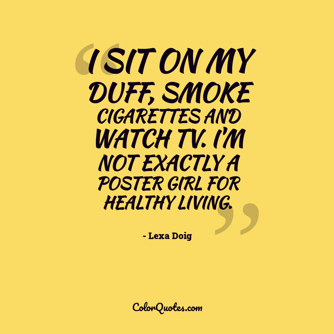 I sit on my duff, smoke cigarettes and watch TV. I'm not exactly a poster girl for healthy living.