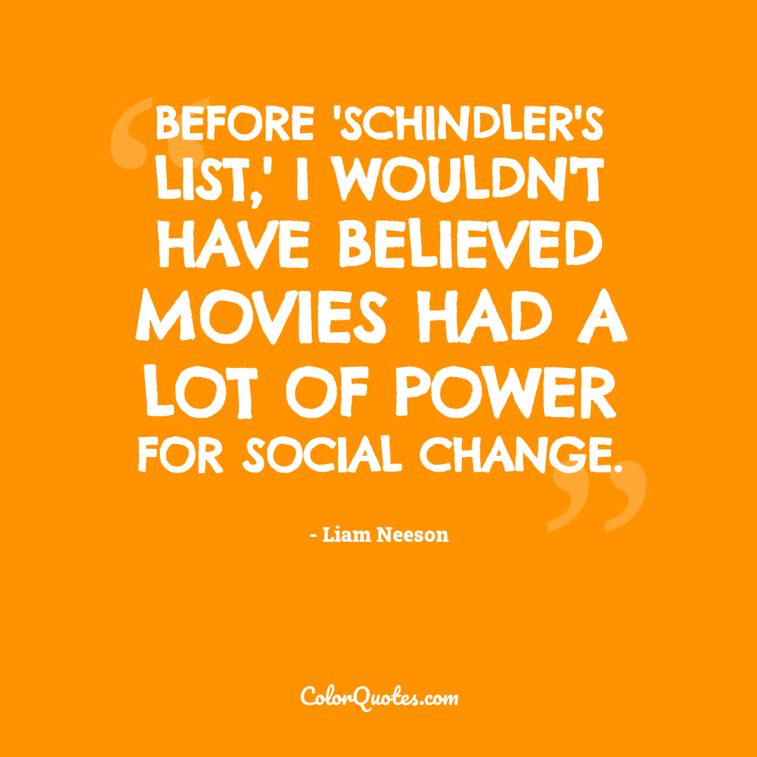 Before 'Schindler's List,' I wouldn't have believed movies had a lot of power for social change.