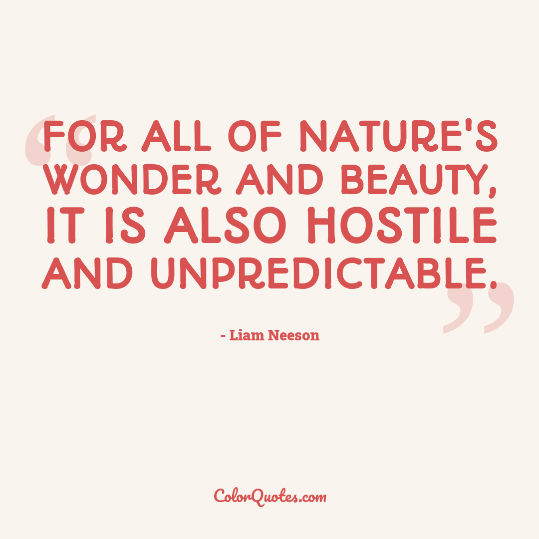 For all of nature's wonder and beauty, it is also hostile and unpredictable.