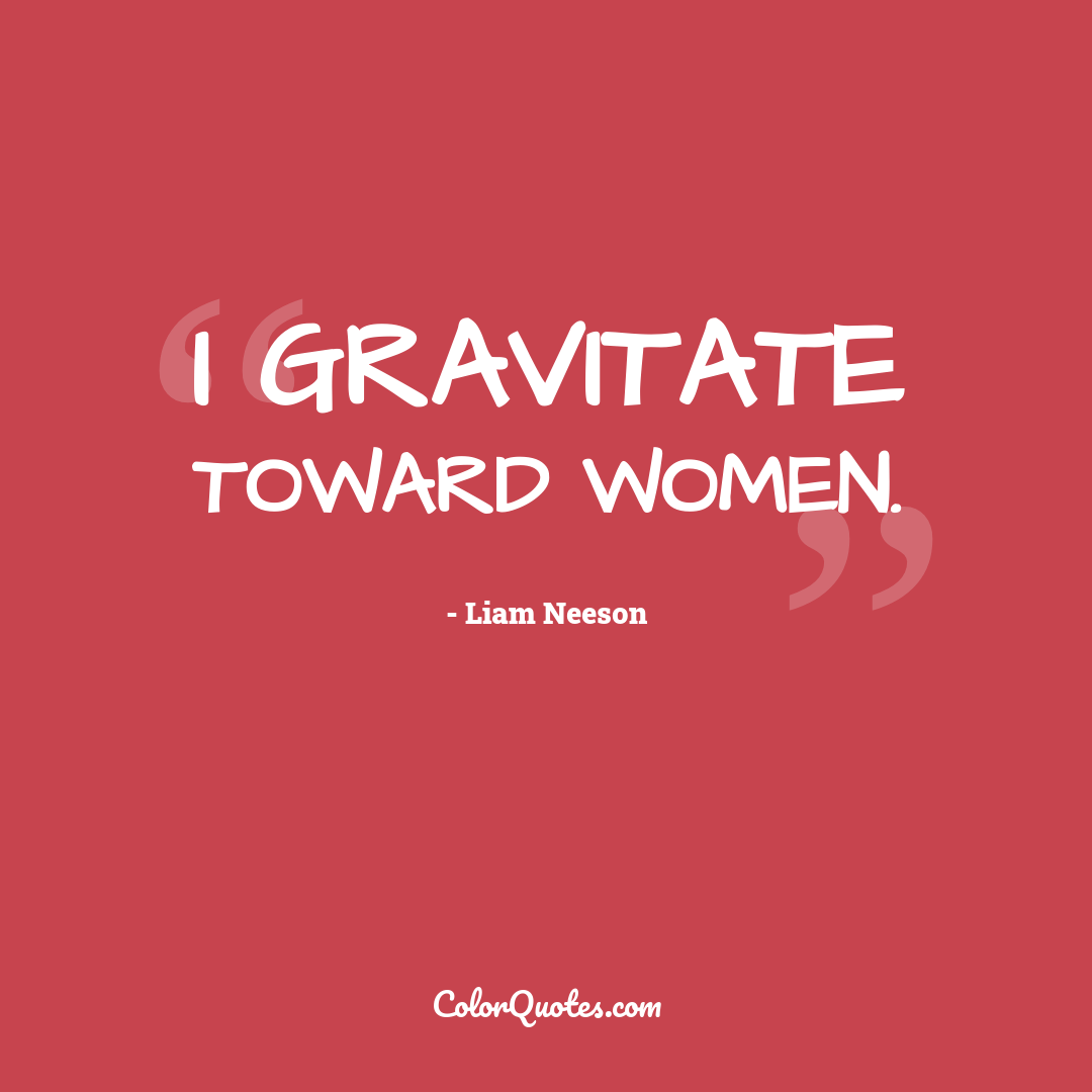 I gravitate toward women.