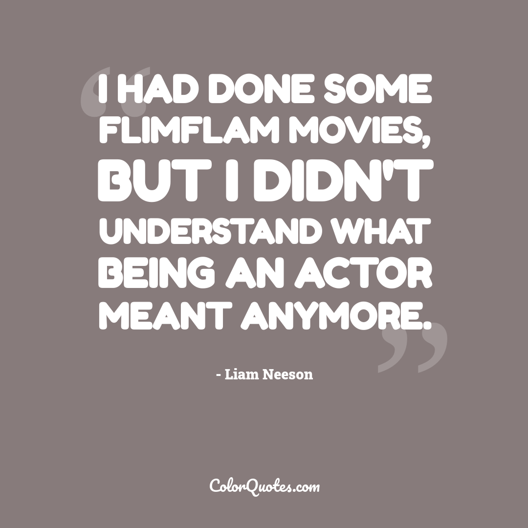 I had done some flimflam movies, but I didn't understand what being an actor meant anymore.