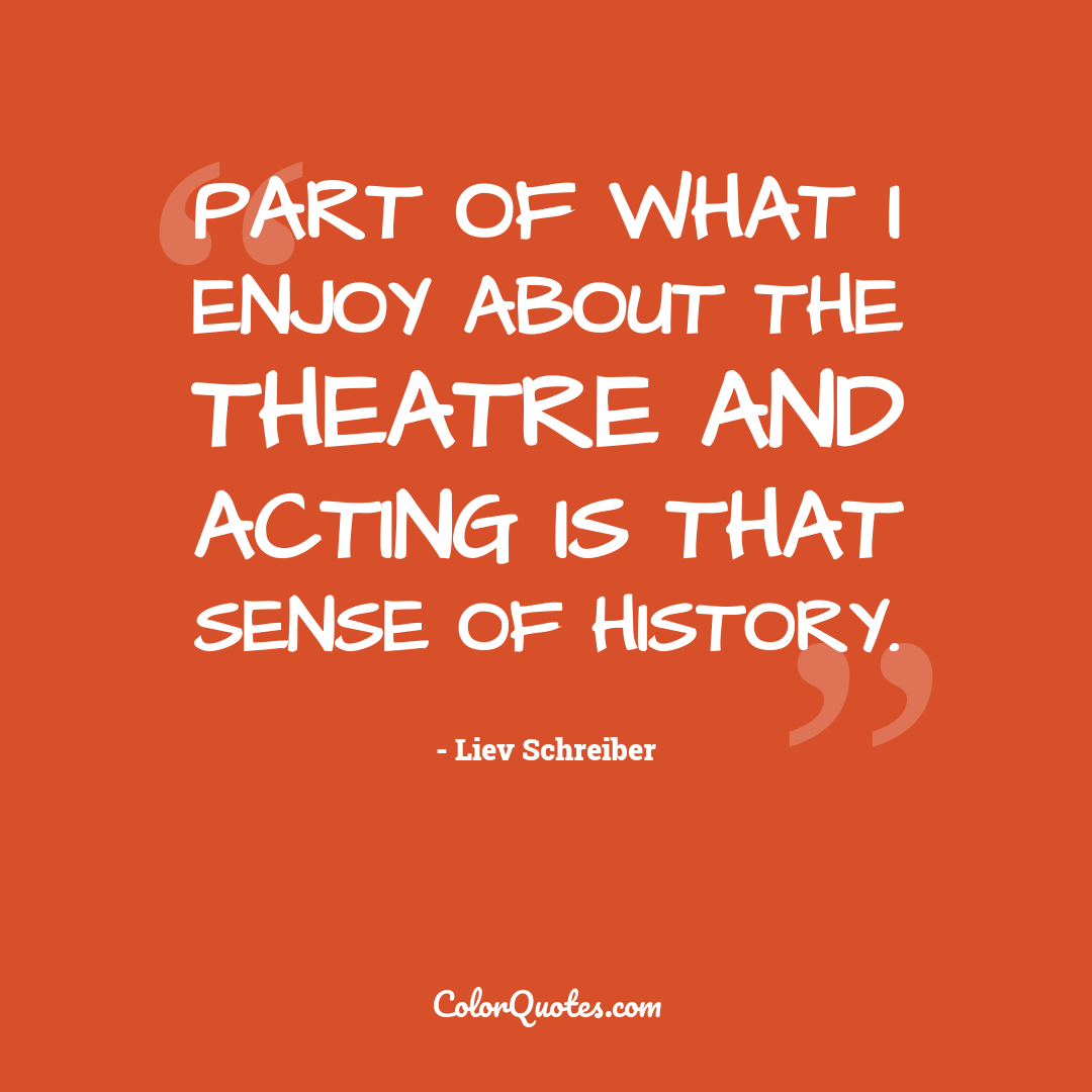 Part of what I enjoy about the theatre and acting is that sense of history.