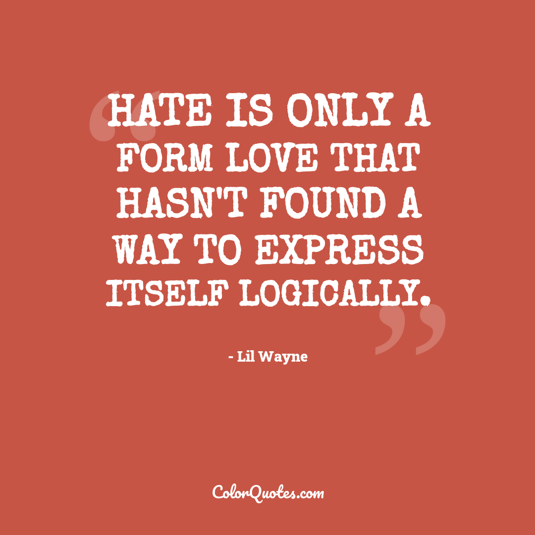 Hate is only a form love that hasn't found a way to express itself logically.