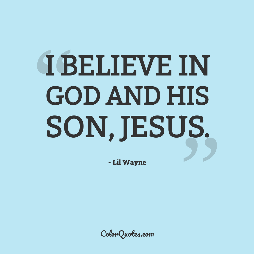 I believe in God and his son, Jesus.