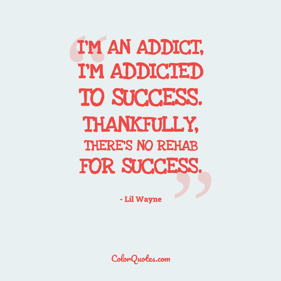 I'm an addict, I'm addicted to success. Thankfully, there's no rehab for success.