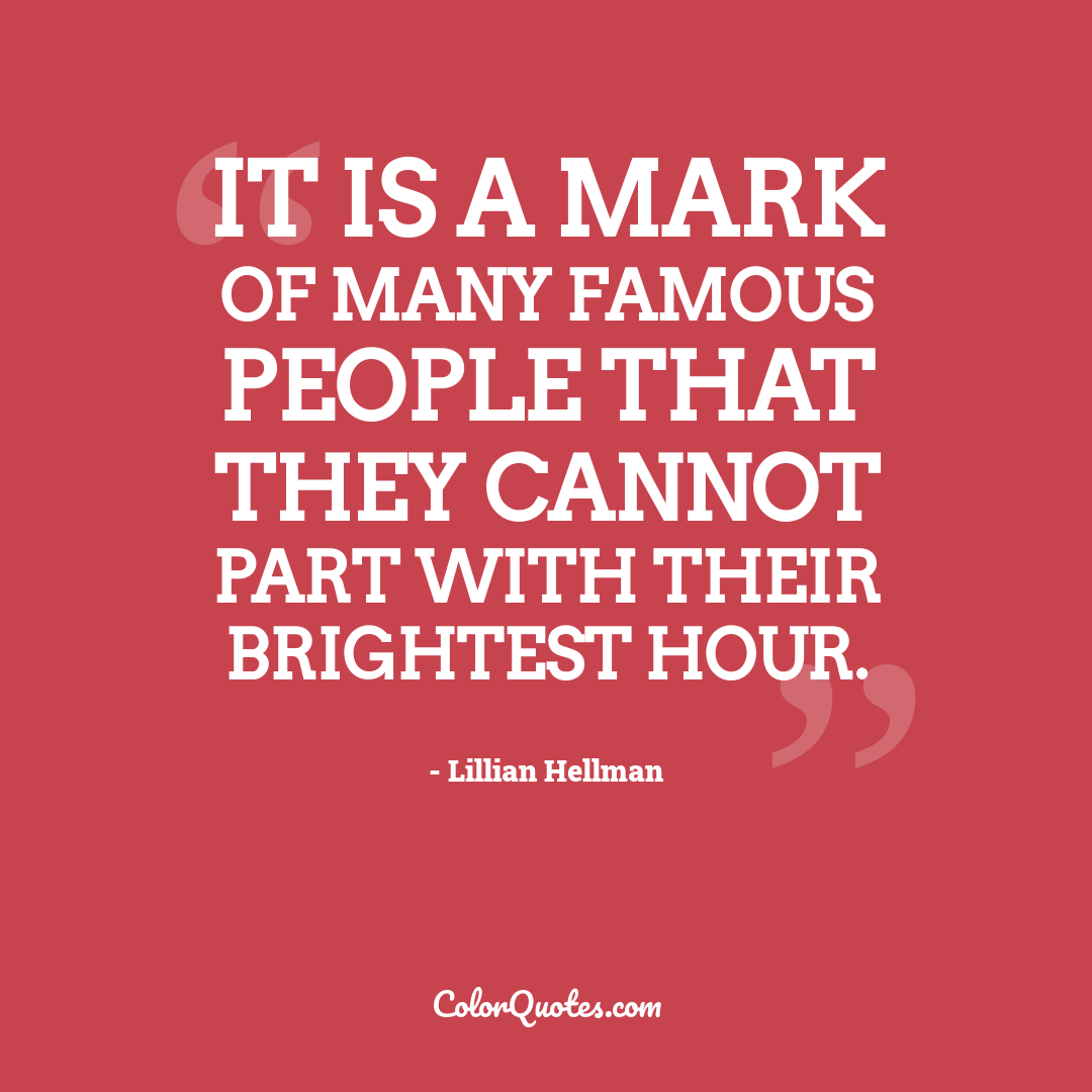 It is a mark of many famous people that they cannot part with their brightest hour.