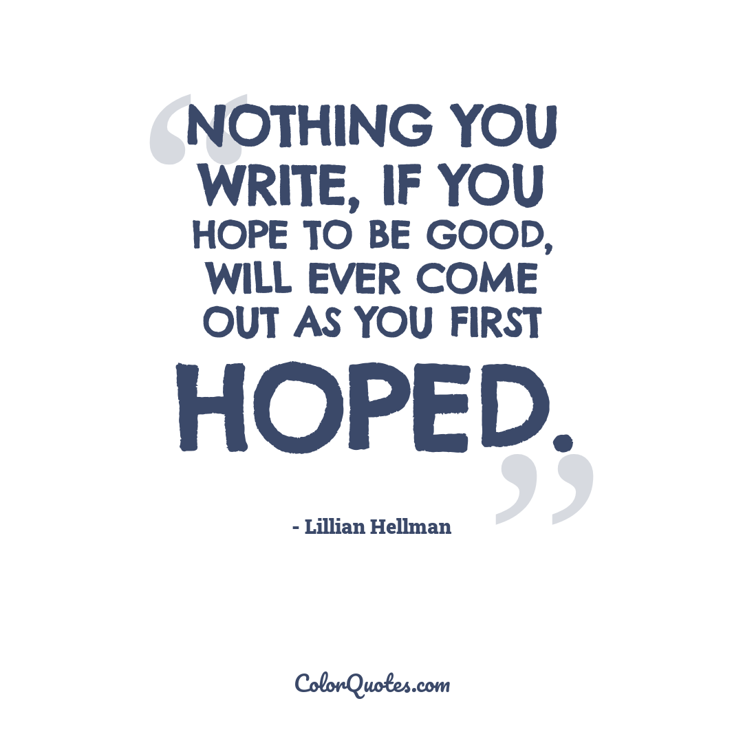 Nothing you write, if you hope to be good, will ever come out as you first hoped.
