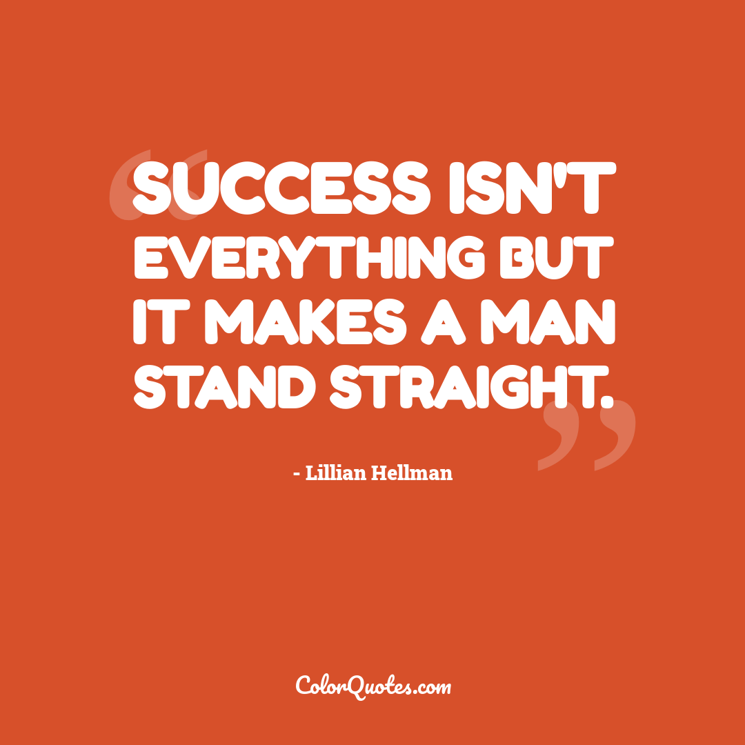 Success isn't everything but it makes a man stand straight.