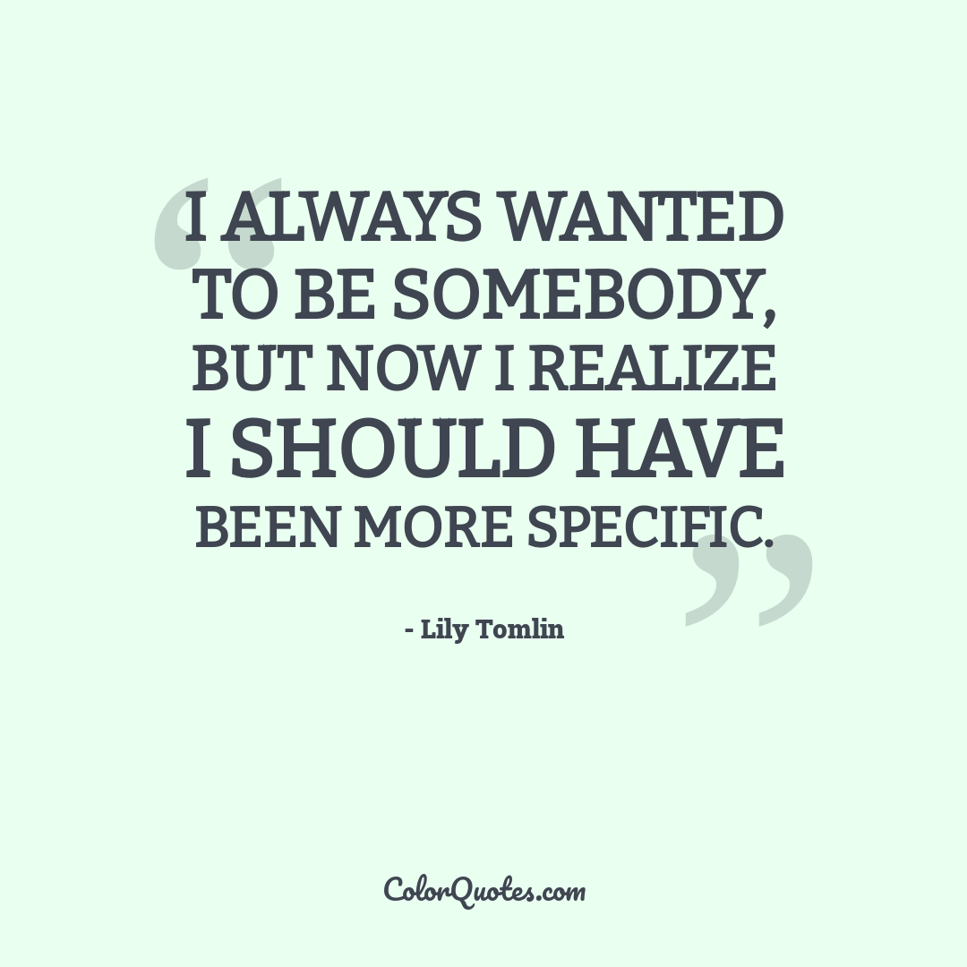 I always wanted to be somebody, but now I realize I should have been more specific.