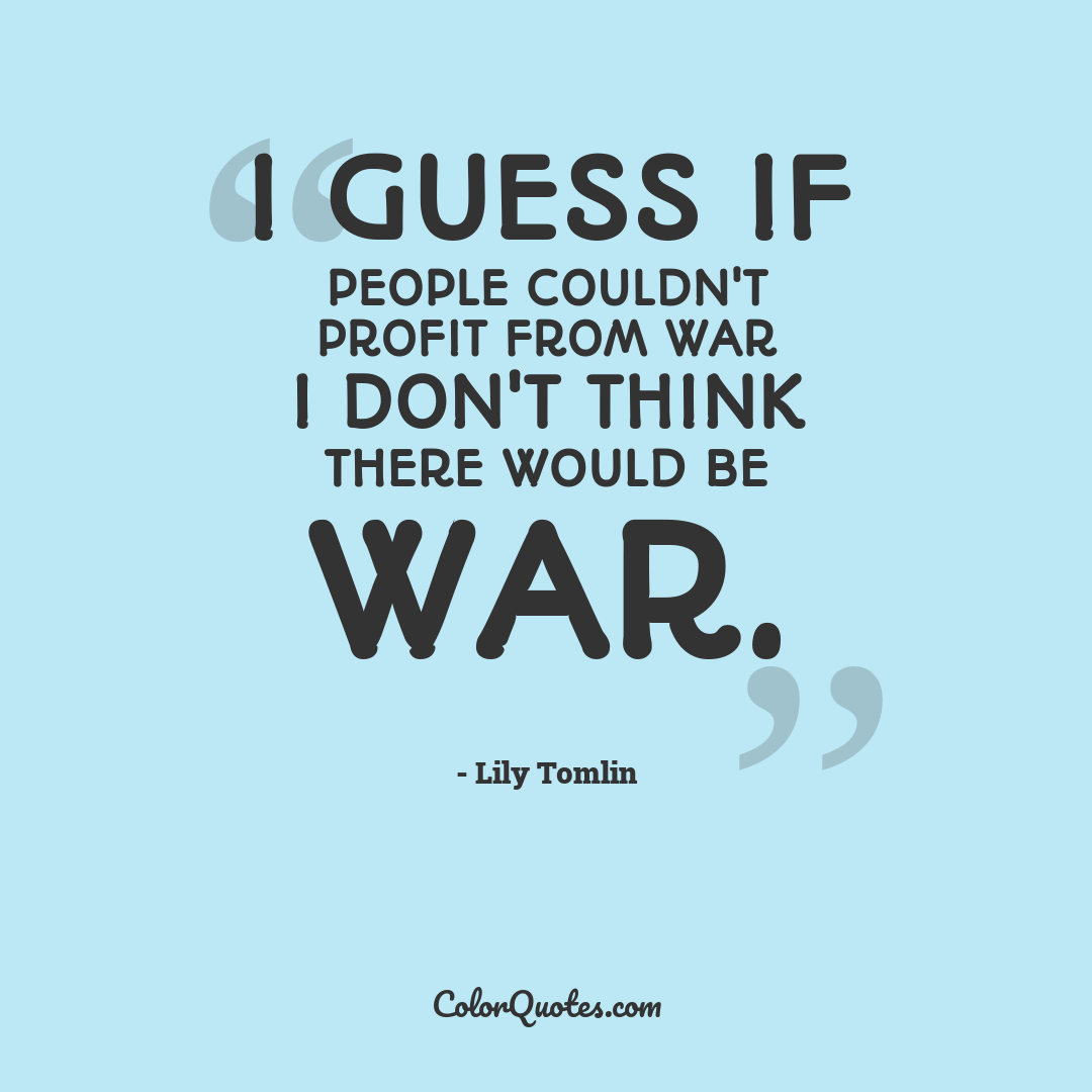 I guess if people couldn't profit from war I don't think there would be war.