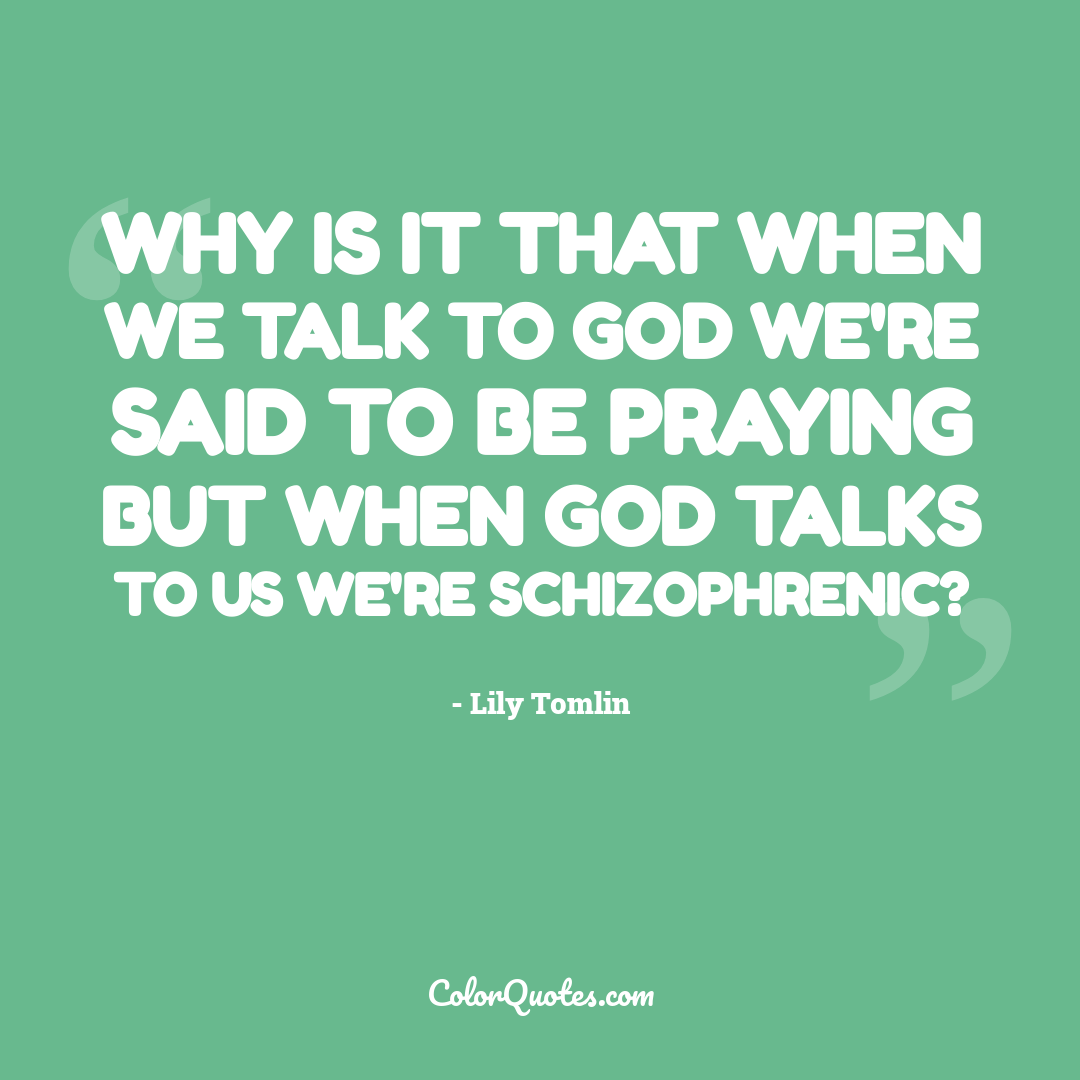 Why is it that when we talk to God we're said to be praying but when God talks to us we're schizophrenic?