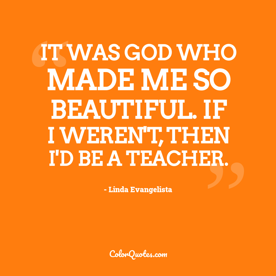 It was God who made me so beautiful. If I weren't, then I'd be a teacher.