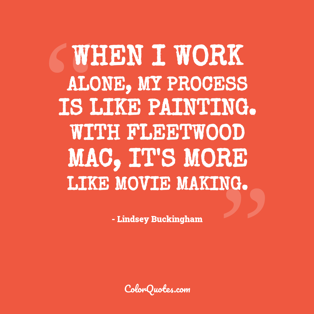 When I work alone, my process is like painting. With Fleetwood Mac, it's more like movie making.