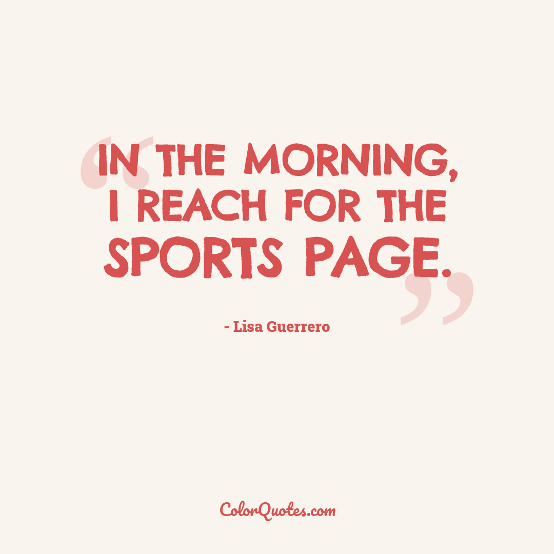 In the morning, I reach for the sports page.