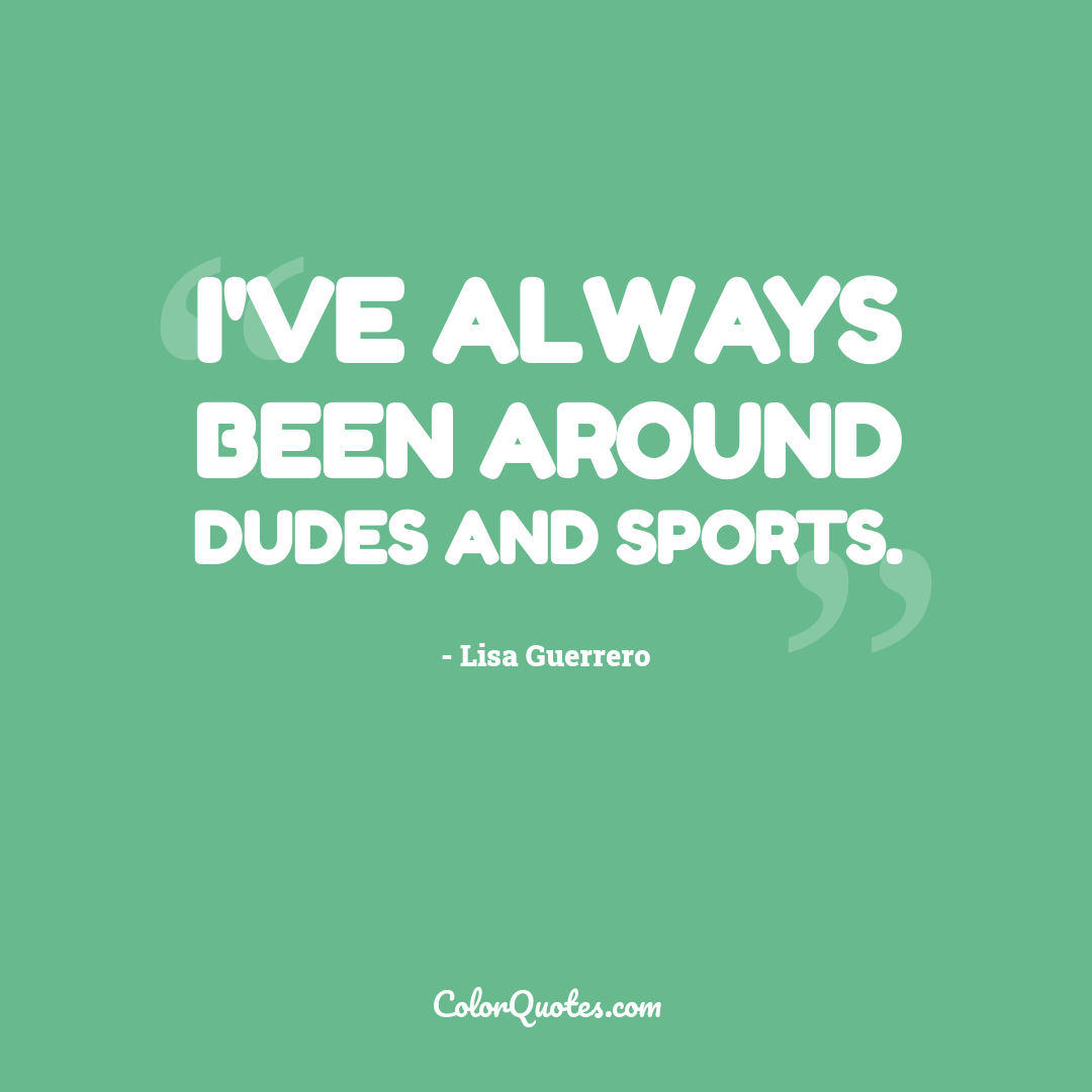 I've always been around dudes and sports.