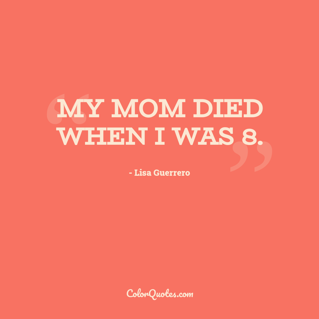 My mom died when I was 8.