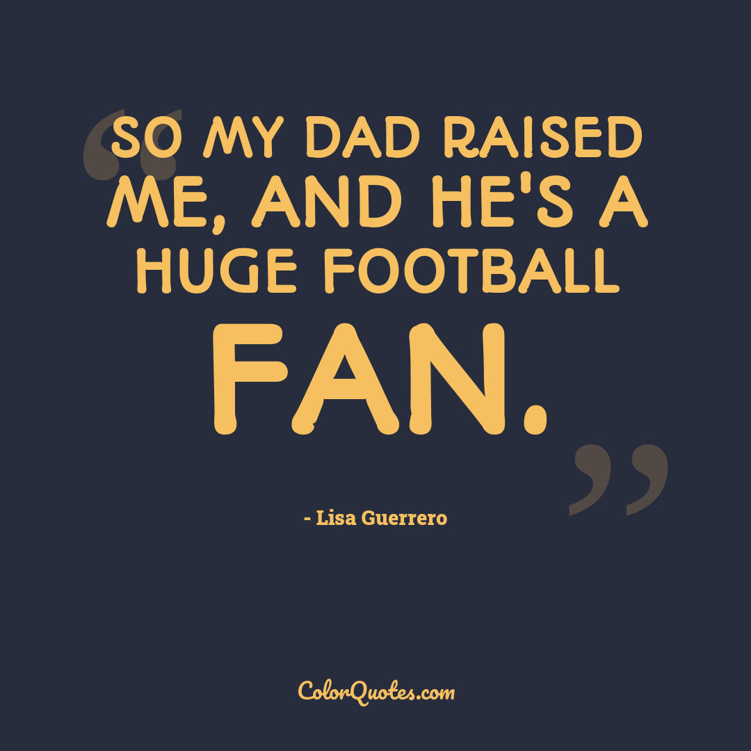 So my dad raised me, and he's a huge football fan.