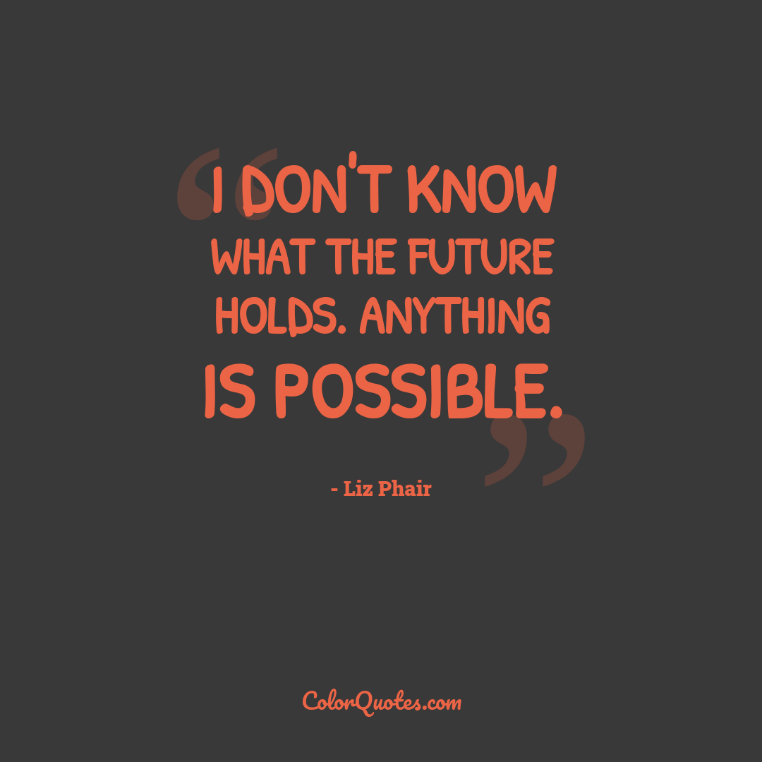 I don't know what the future holds. Anything is possible.
