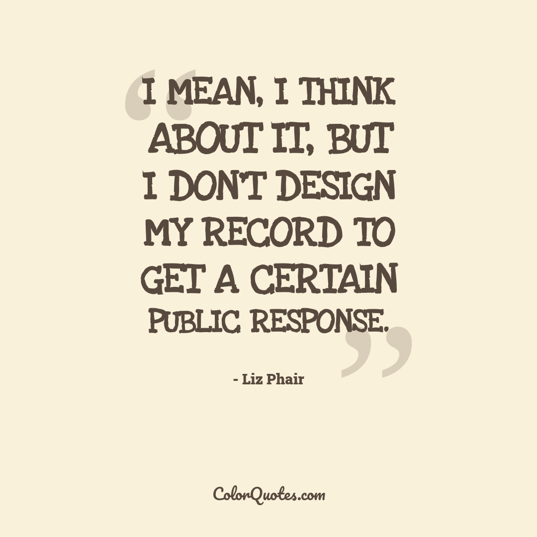 I mean, I think about it, but I don't design my record to get a certain public response.