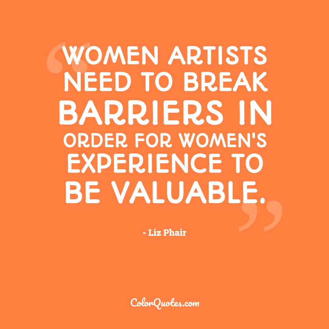 Women artists need to break barriers in order for women's experience to be valuable.