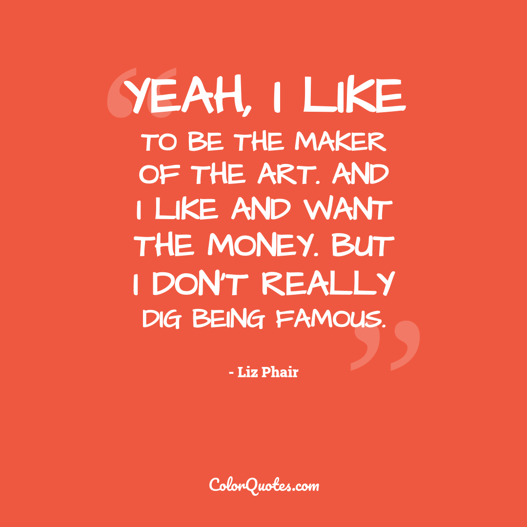 Yeah, I like to be the maker of the art. And I like and want the money. But I don't really dig being famous.