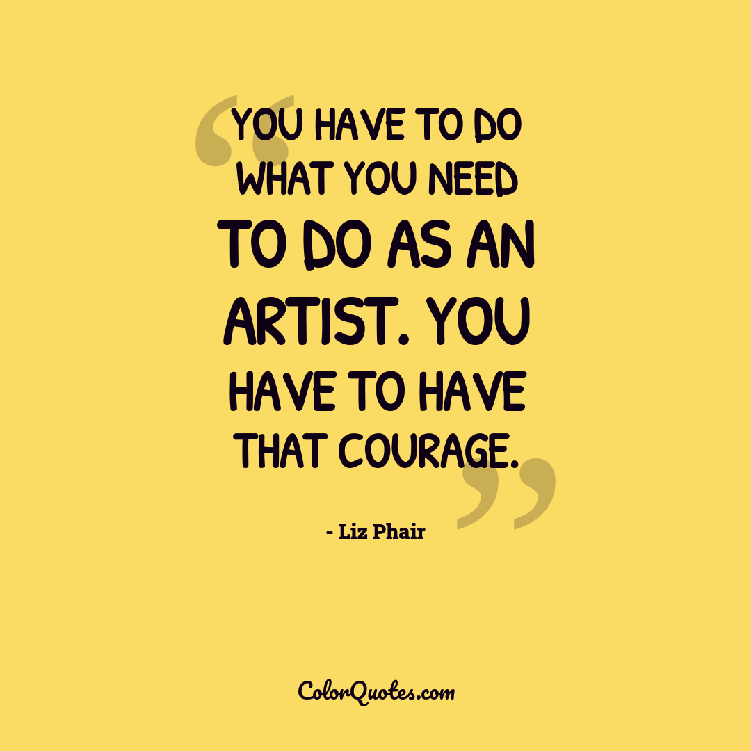 You have to do what you need to do as an artist. You have to have that courage.