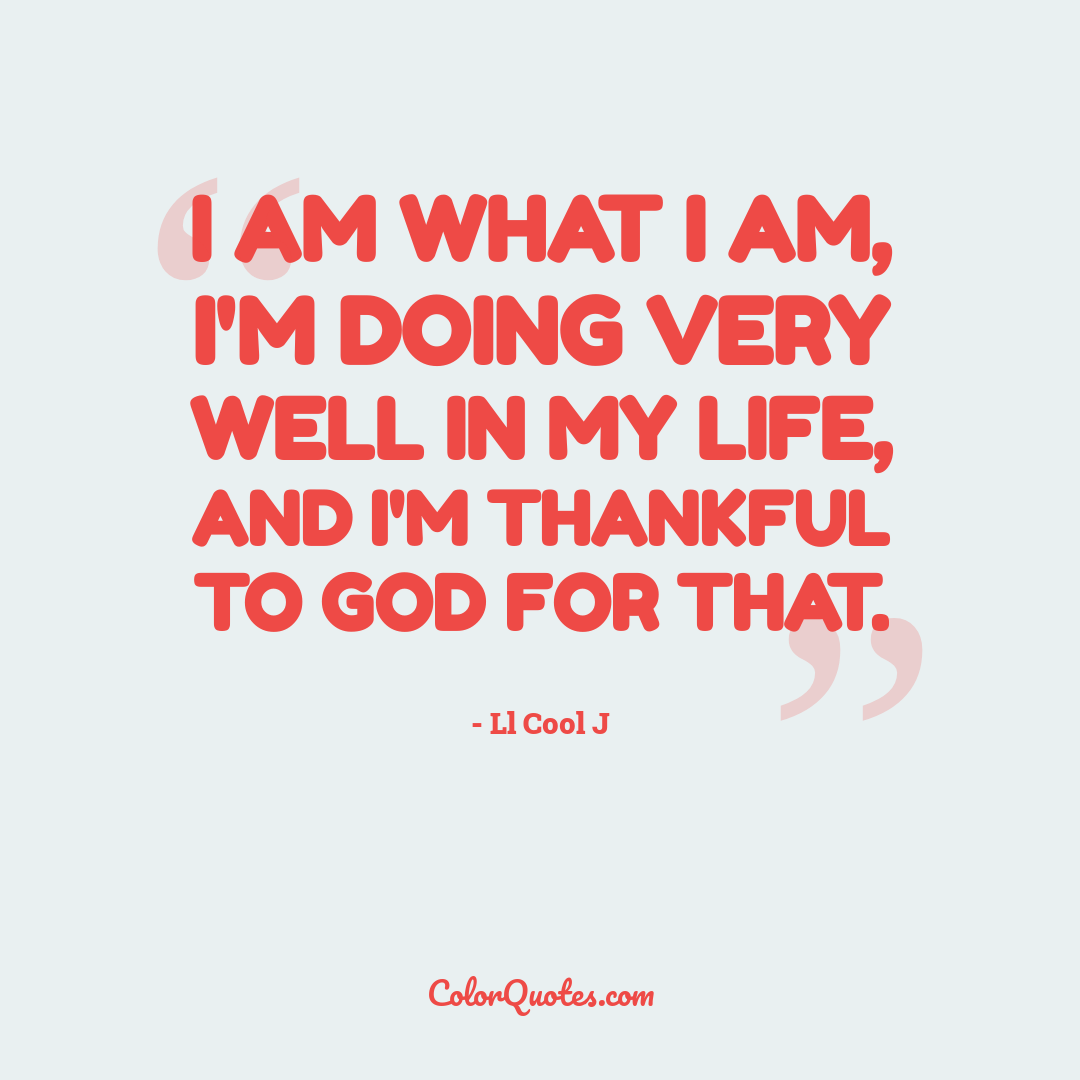 I am what I am, I'm doing very well in my life, and I'm thankful to God for that.