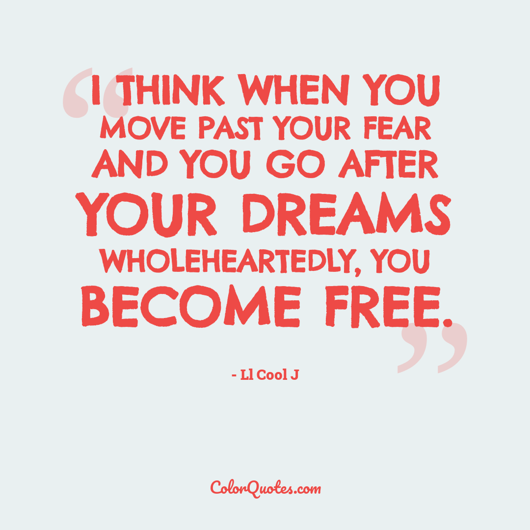 I think when you move past your fear and you go after your dreams wholeheartedly, you become free.