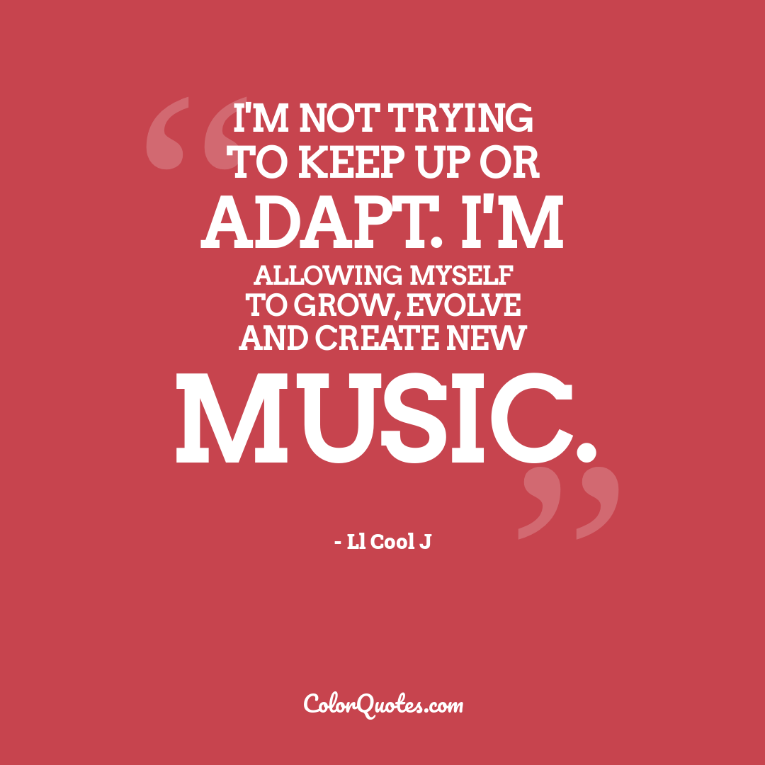 I'm not trying to keep up or adapt. I'm allowing myself to grow, evolve and create new music.