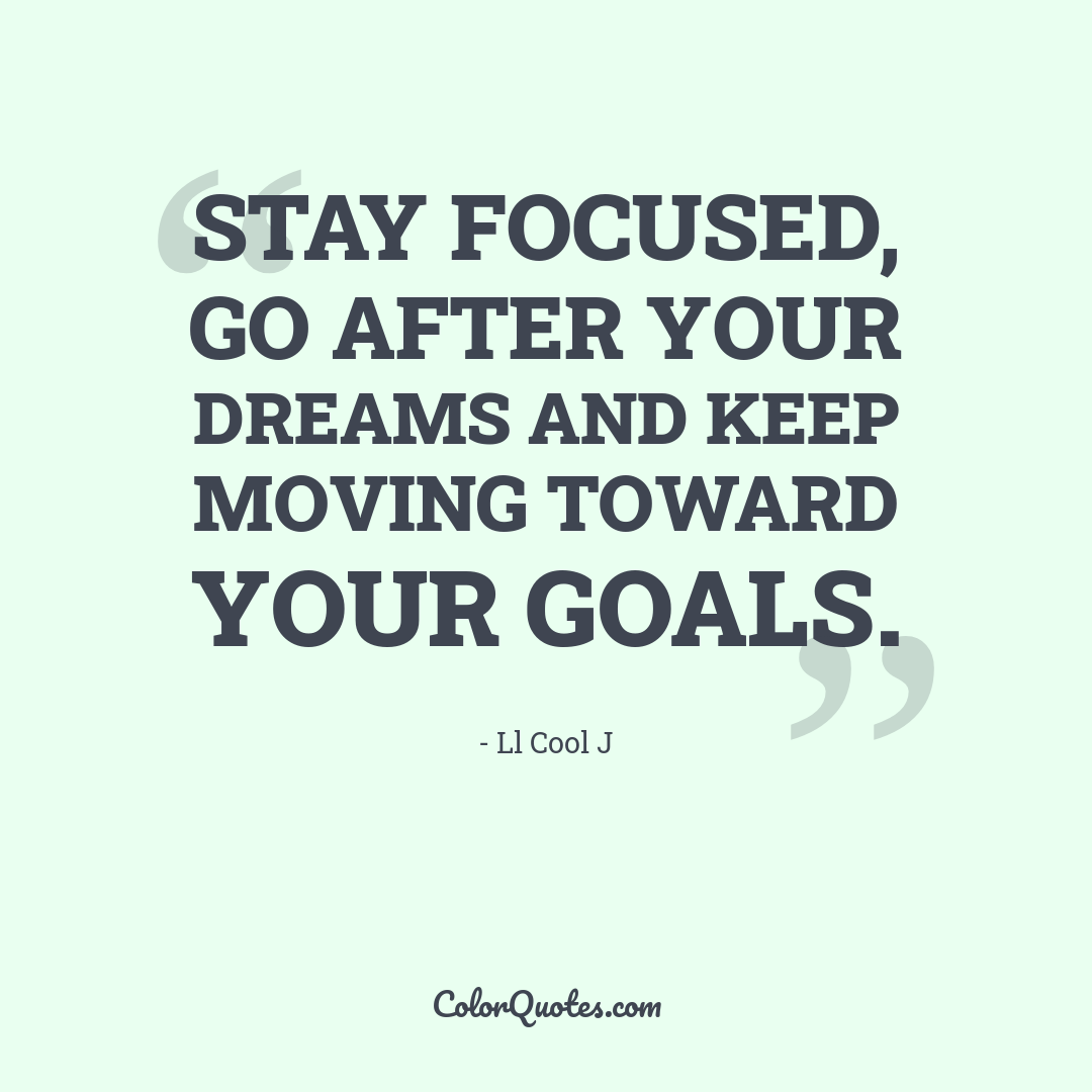 Stay focused, go after your dreams and keep moving toward your goals.
