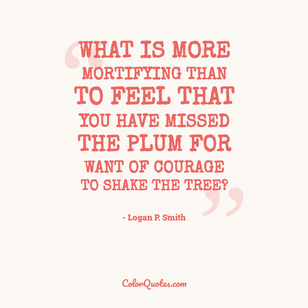 What is more mortifying than to feel that you have missed the plum for want of courage to shake the tree?