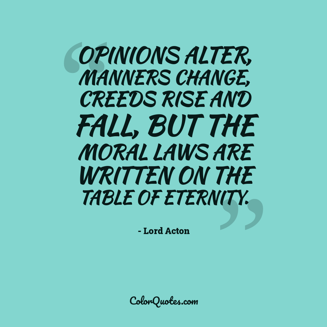 Opinions alter, manners change, creeds rise and fall, but the moral laws are written on the table of eternity.