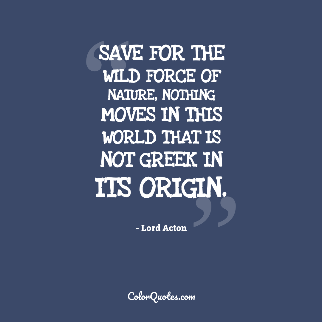 Save for the wild force of Nature, nothing moves in this world that is not Greek in its origin.