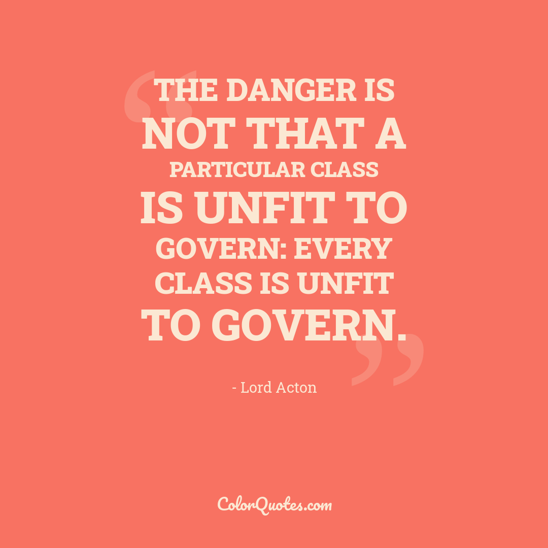 The danger is not that a particular class is unfit to govern: every class is unfit to govern. by Lord Acton