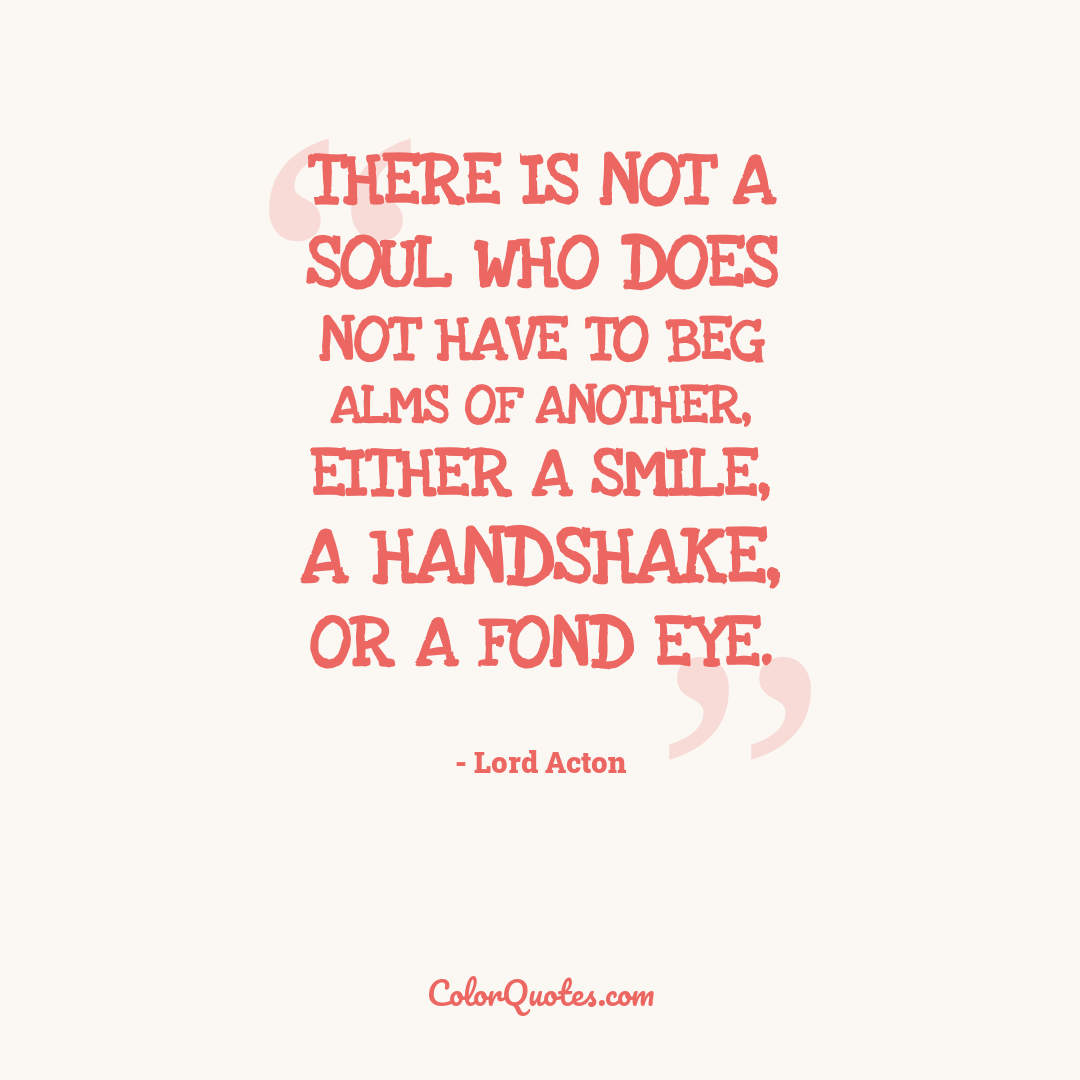 There is not a soul who does not have to beg alms of another, either a smile, a handshake, or a fond eye.
