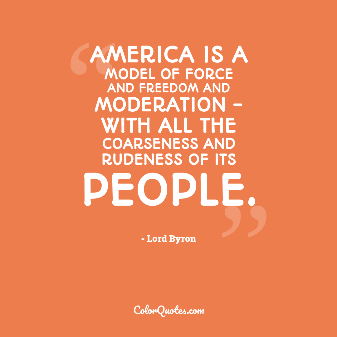 America is a model of force and freedom and moderation - with all the coarseness and rudeness of its people.