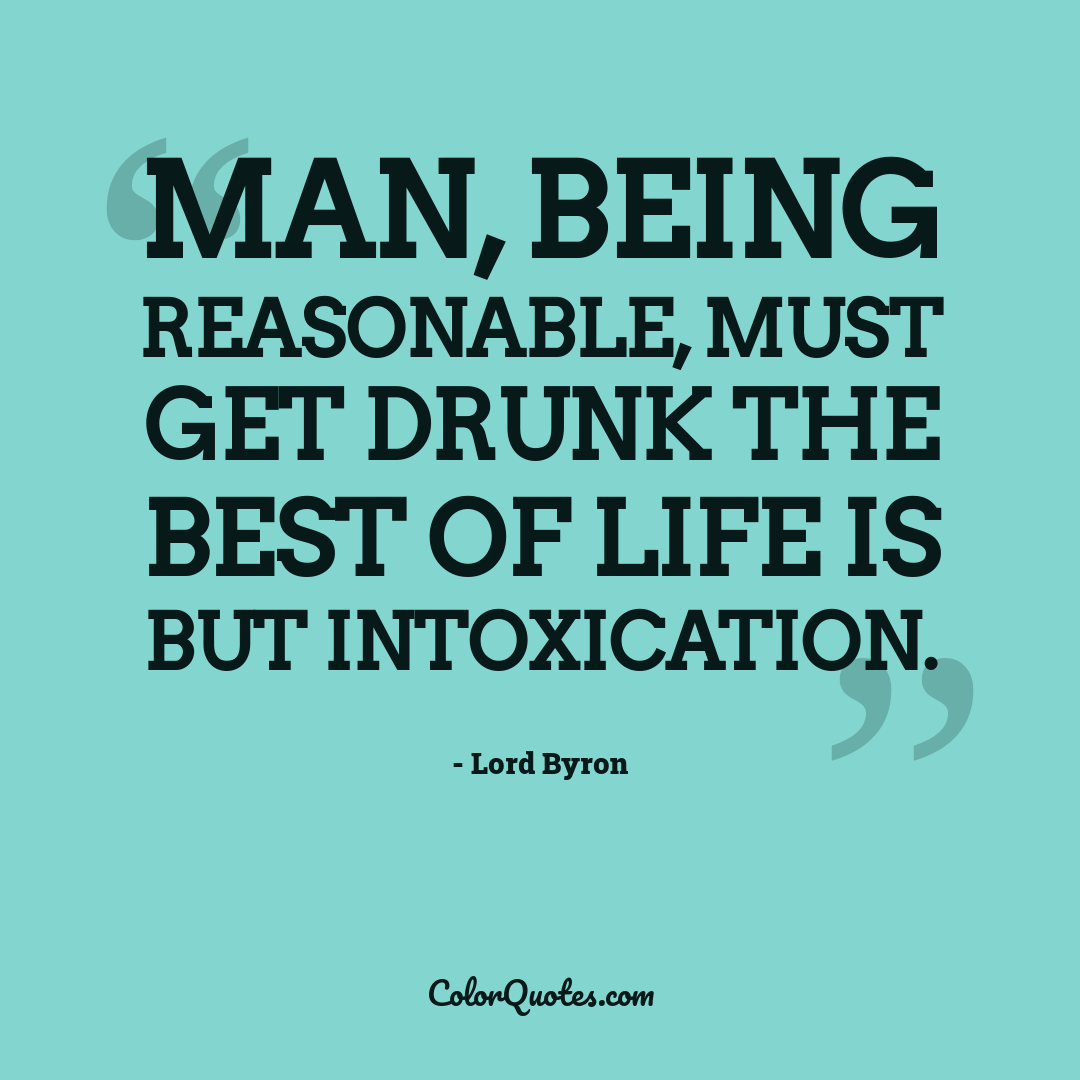 Man, being reasonable, must get drunk the best of life is but intoxication.