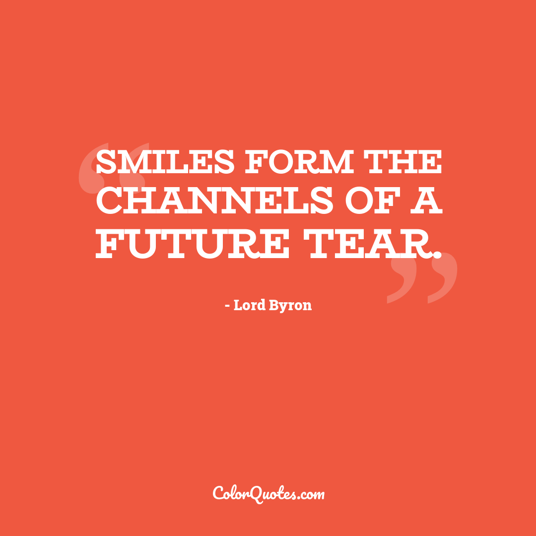 Smiles form the channels of a future tear.
