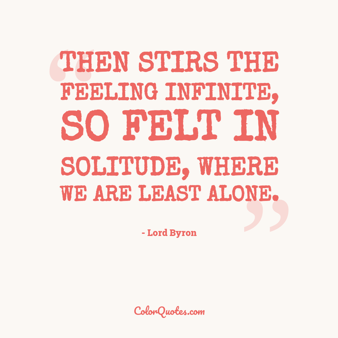 Then stirs the feeling infinite, so felt In solitude, where we are least alone.