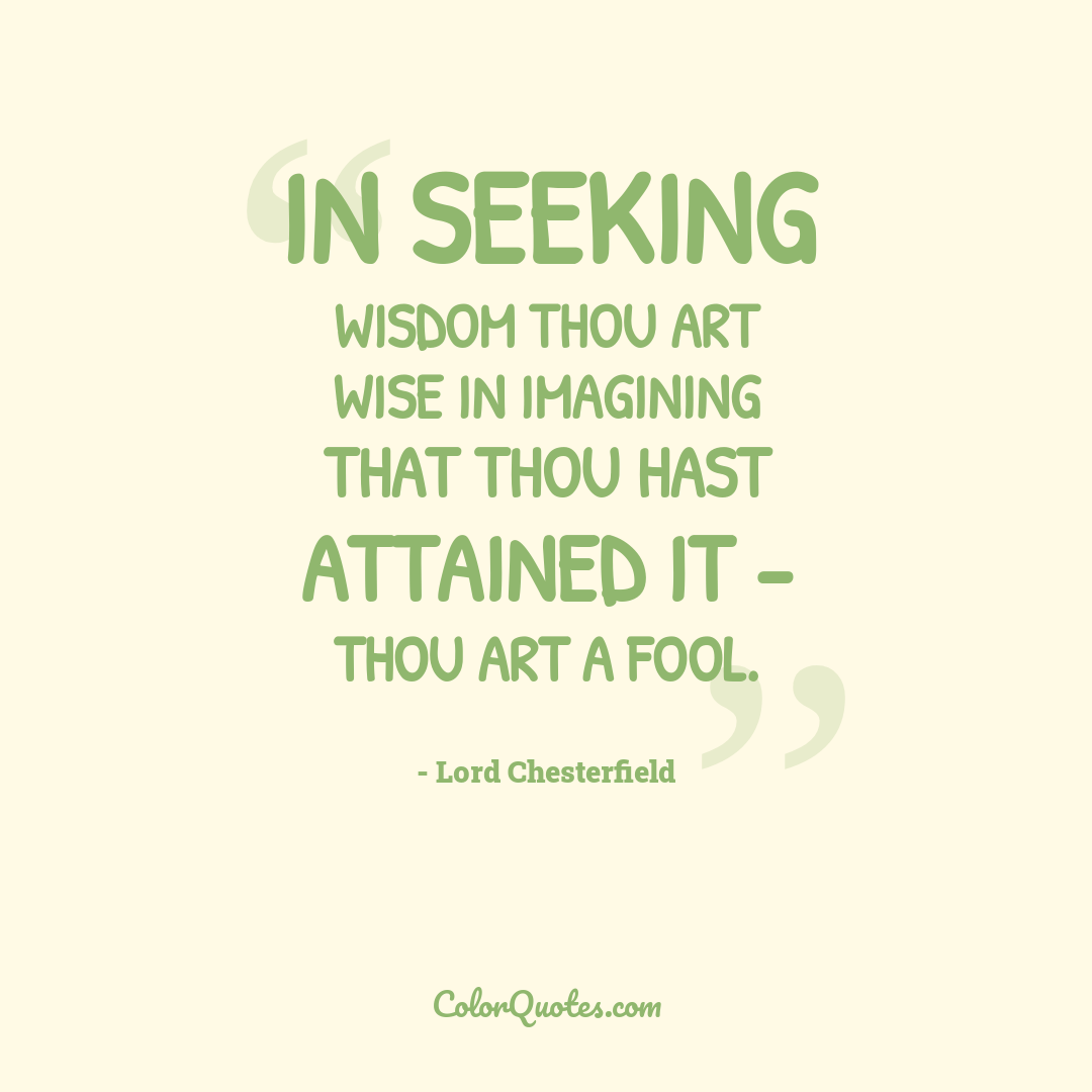 In seeking wisdom thou art wise in imagining that thou hast attained it - thou art a fool.