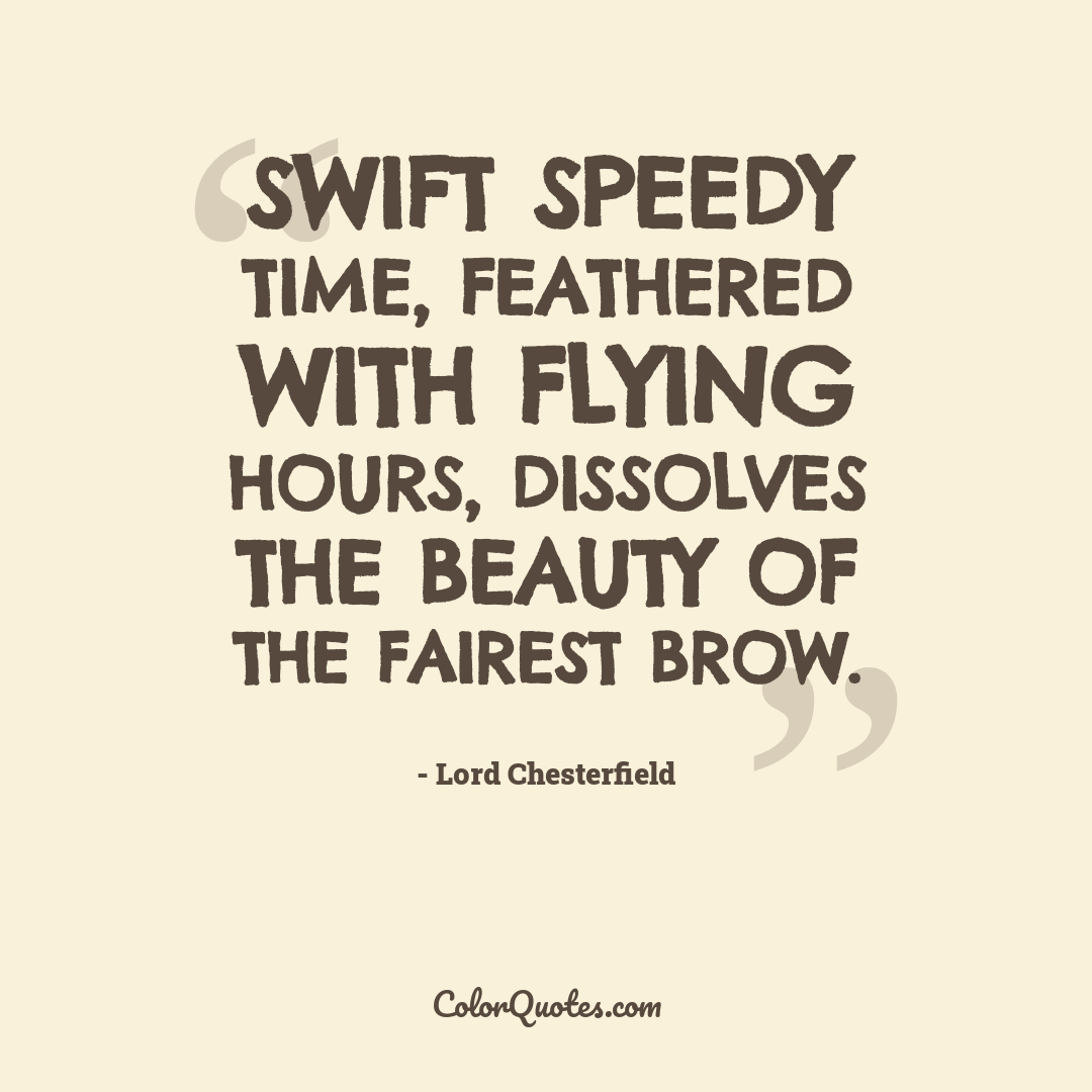 Swift speedy time, feathered with flying hours, Dissolves the beauty of the fairest brow.