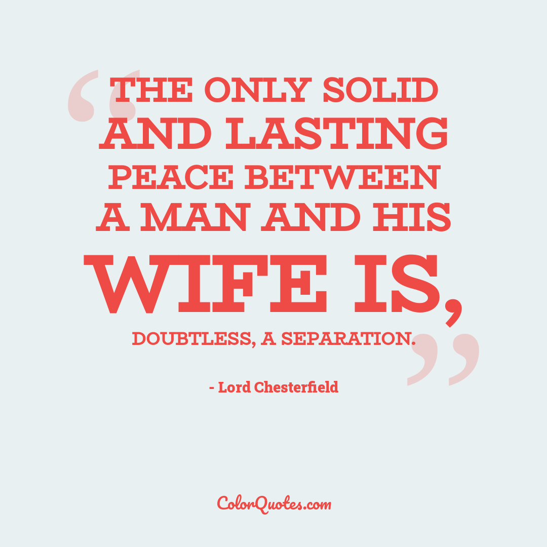 The only solid and lasting peace between a man and his wife is, doubtless, a separation.