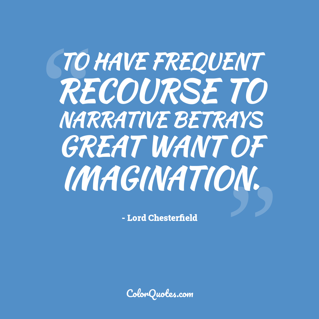 To have frequent recourse to narrative betrays great want of imagination.
