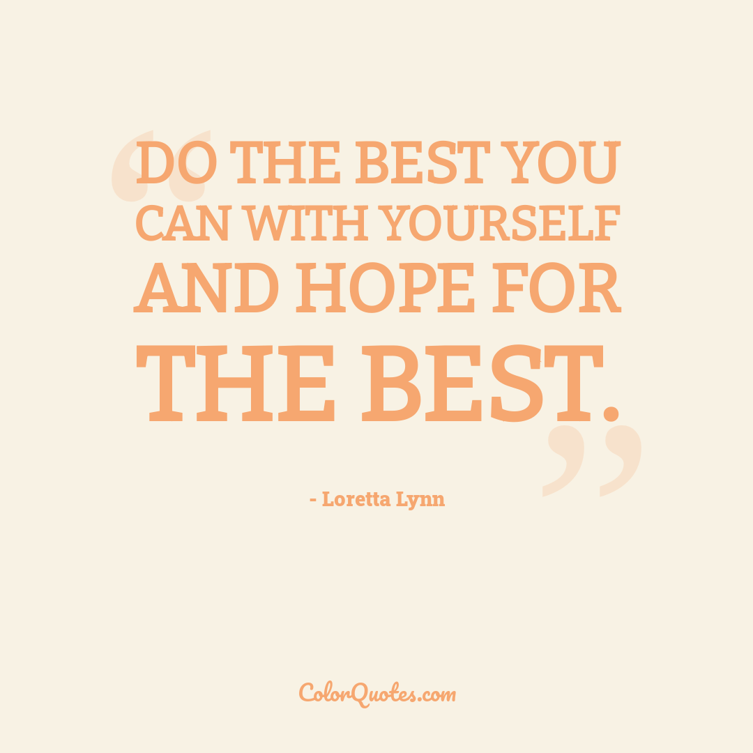 Do the best you can with yourself and hope for the best.