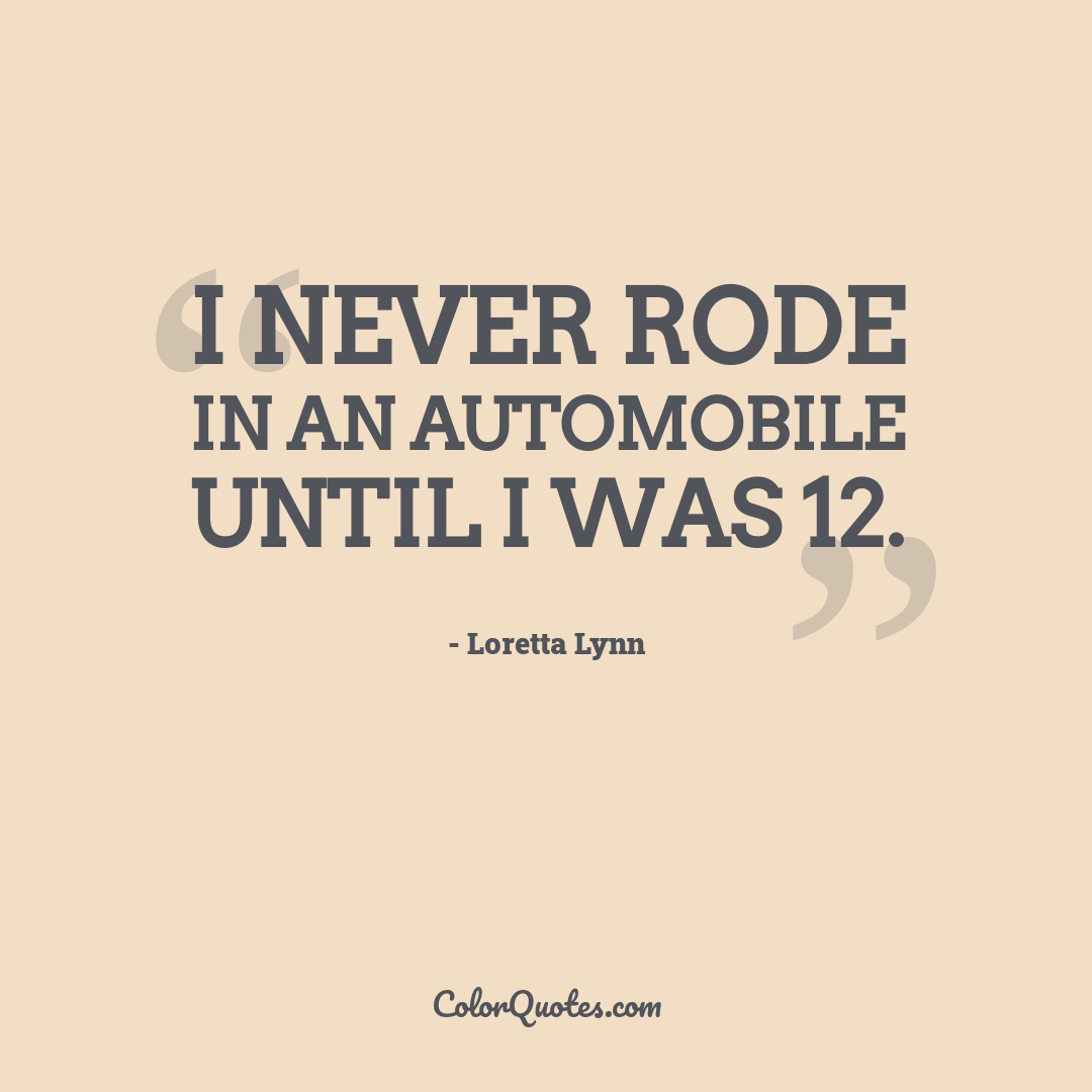I never rode in an automobile until I was 12.