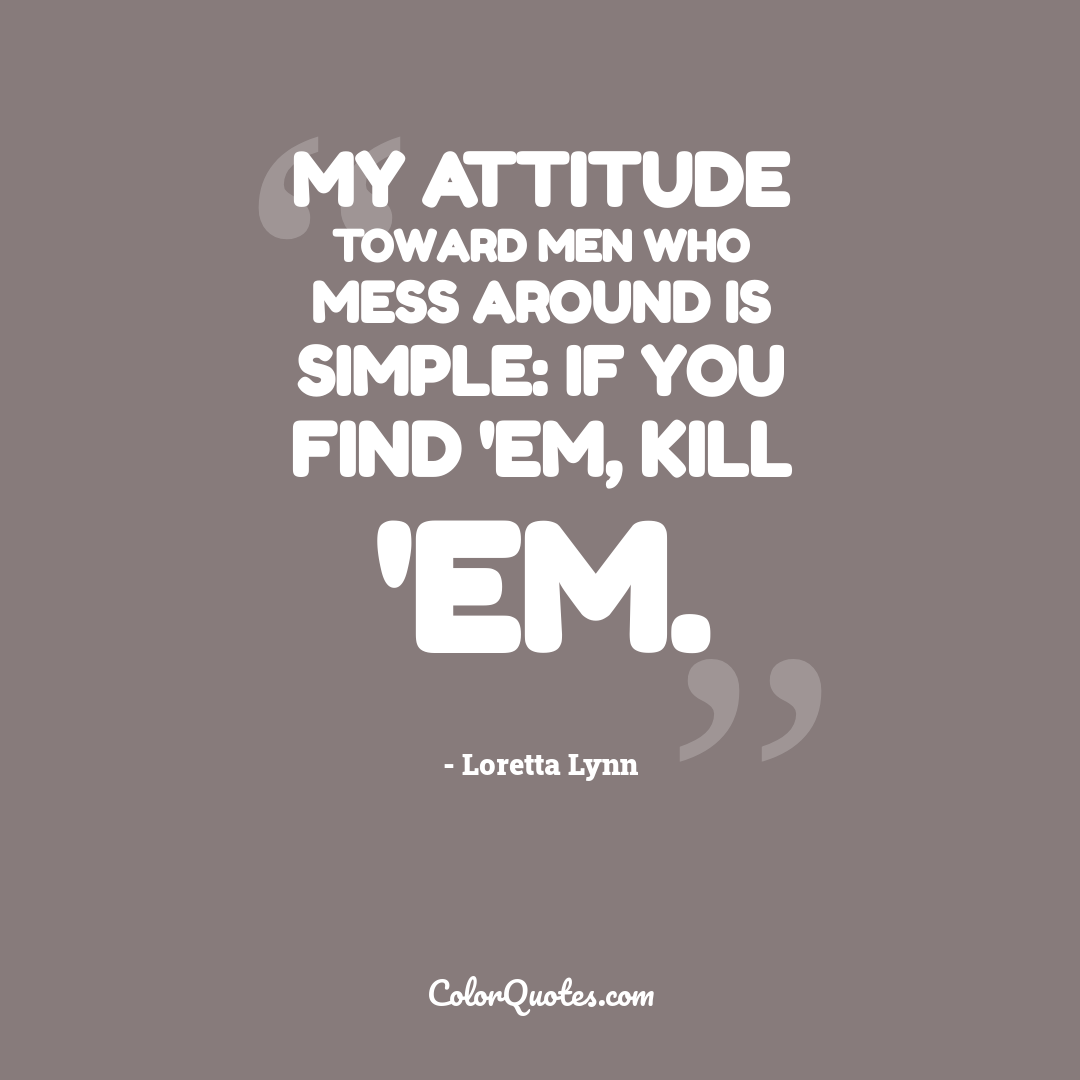 My attitude toward men who mess around is simple: If you find 'em, kill 'em.