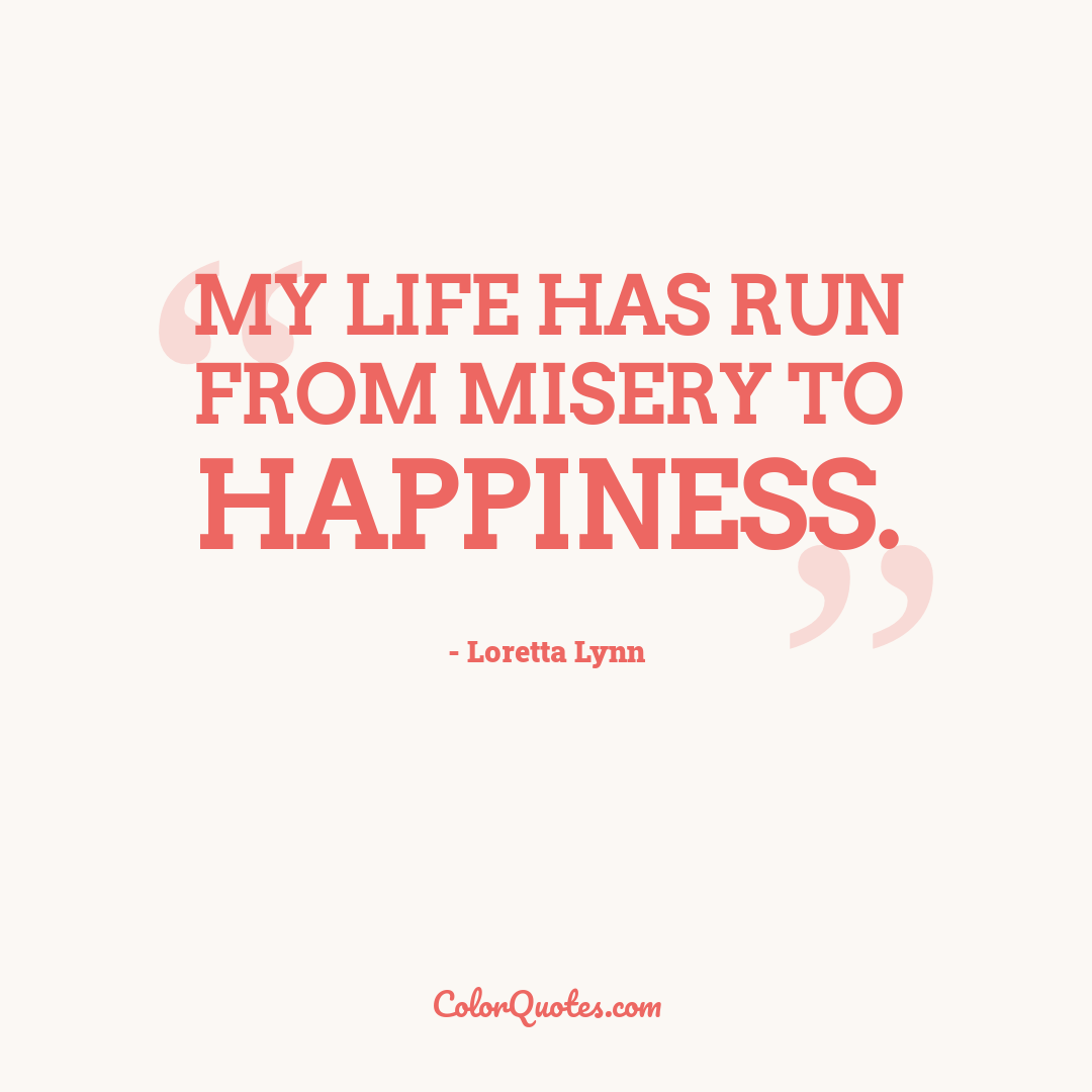 My life has run from misery to happiness.