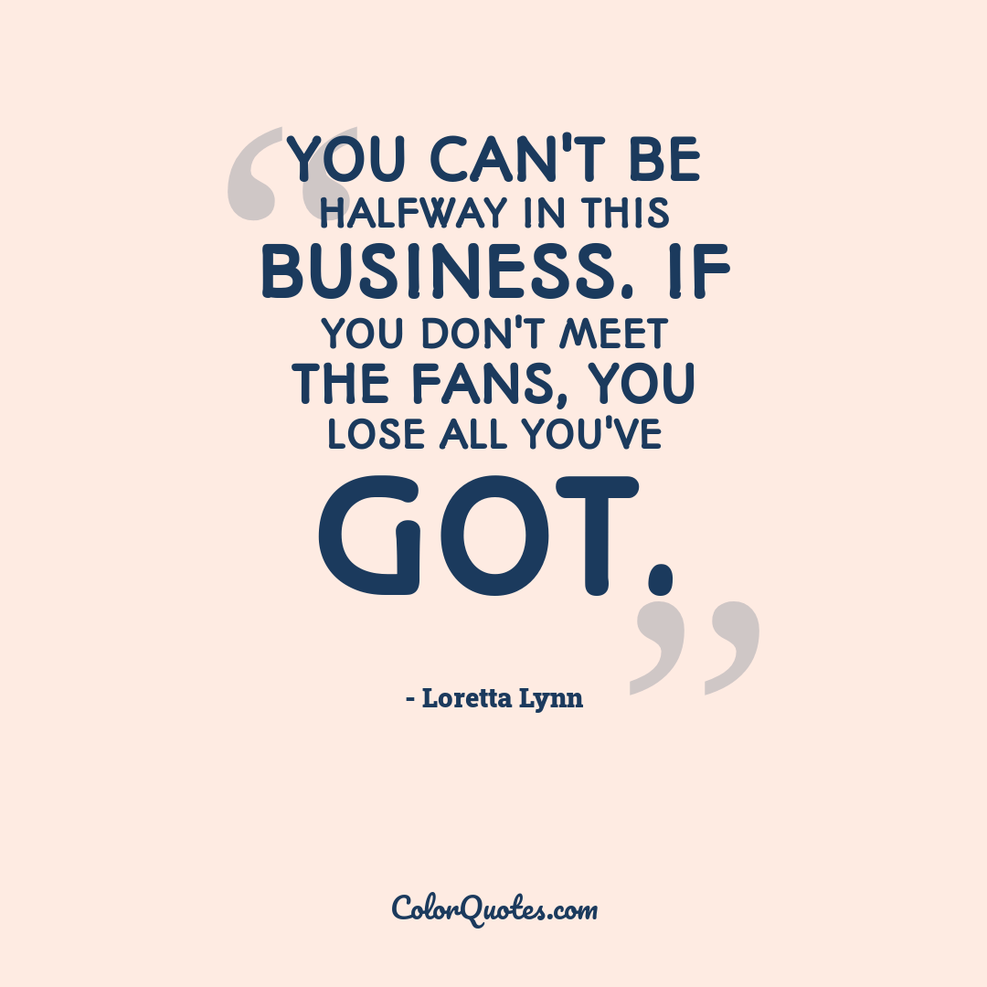 You can't be halfway in this business. If you don't meet the fans, you lose all you've got.