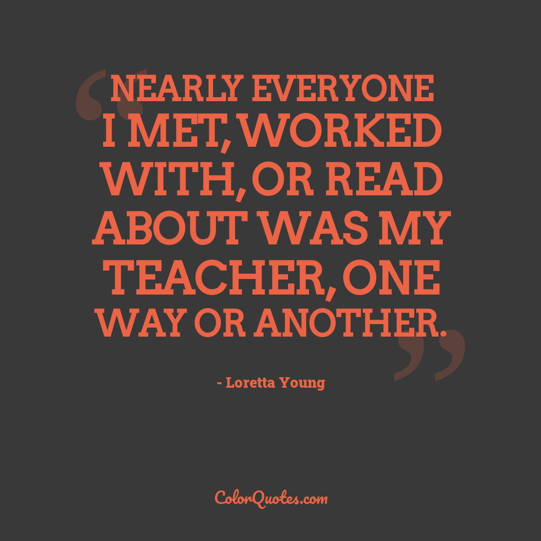 Nearly everyone I met, worked with, or read about was my teacher, one way or another.