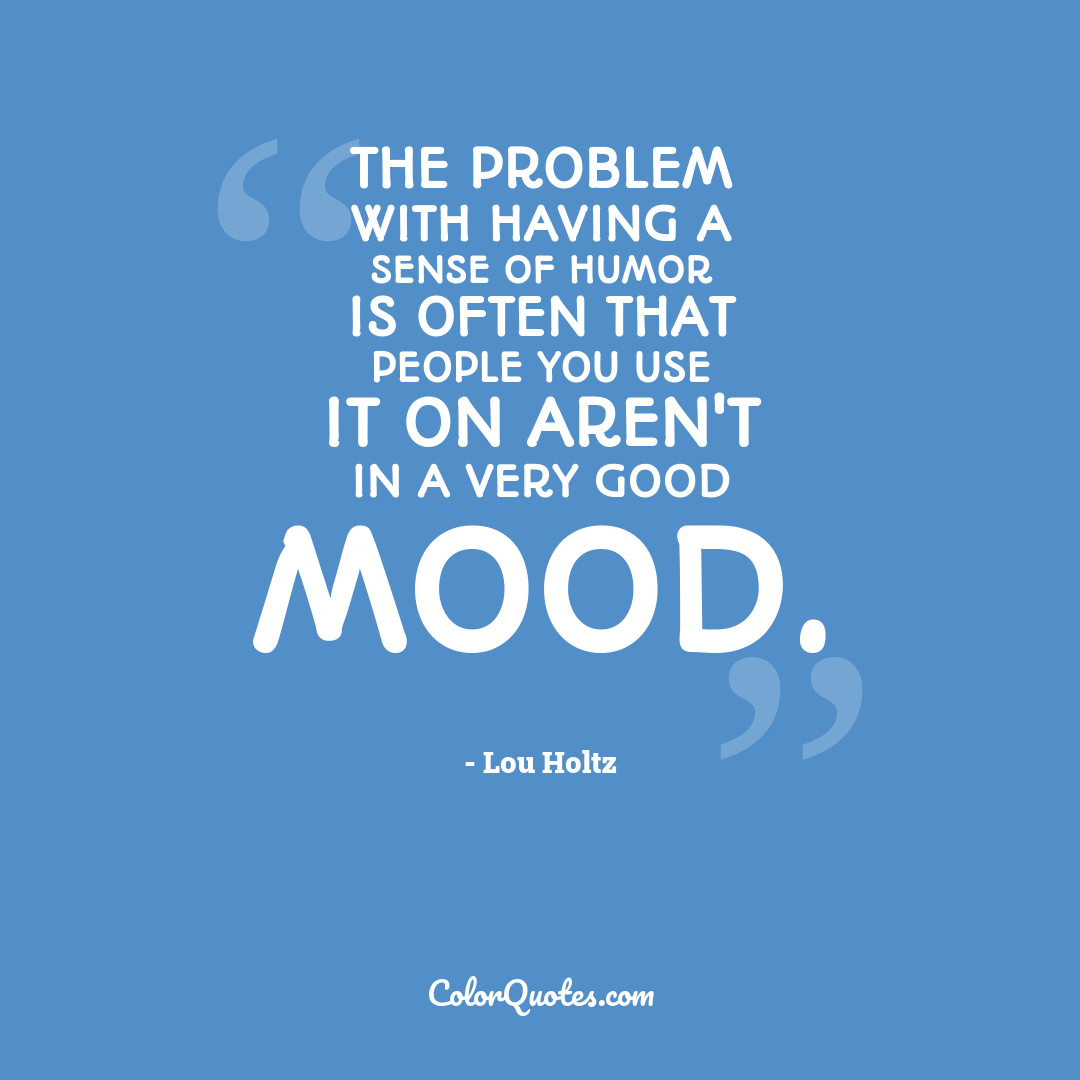 The problem with having a sense of humor is often that people you use it on aren't in a very good mood.